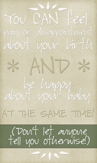 You can feel pain or disappointment from your birth and be happy about your baby at the same time!