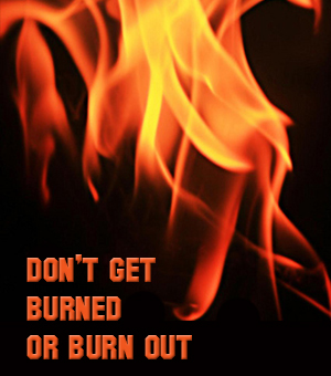 Don't Get Burned or Burned Out